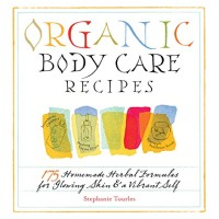 Organic Body Care Recipes: 175 Homeade Herbal Formulas for Glowing..