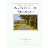 A Short Course in Canon EOS 40D Photography Dennis Curtin 2007 Sh