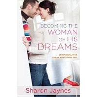 Becoming the Woman of His Dreams : Seven Qualities Every Man Longs For