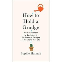How to Hold a Grudge : From Resentment to Contentment--The Power of Gr