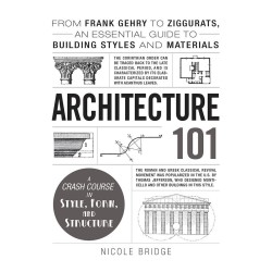Architecture 101: From Frank Gehry to Ziggurats, an Essential Guide to